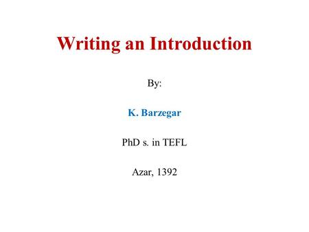 Writing an Introduction By: K. Barzegar PhD s. in TEFL Azar, 1392.