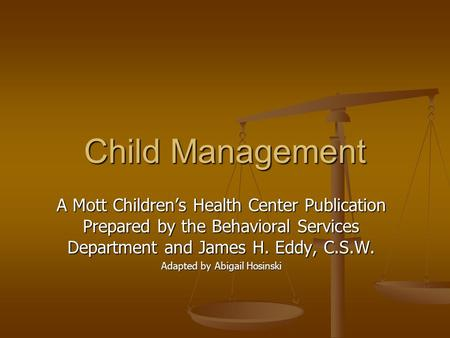 Child Management A Mott Children's Health Center Publication Prepared by the Behavioral Services Department and James H. Eddy, C.S.W. Adapted by Abigail.