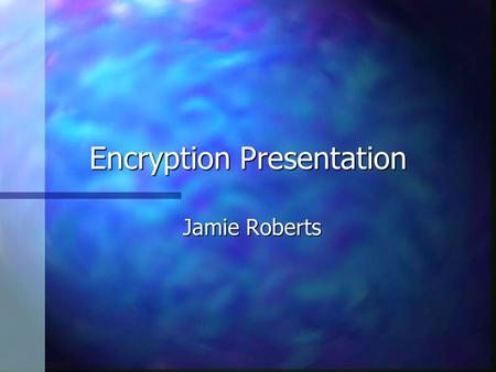 Encryption Presentation Jamie Roberts. Encryption Defined: n The process of converting messages, information, or data into a form unreadable by anyone.