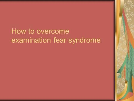 How to overcome examination fear syndrome. Time table – a must You have to make proper (Subject- wise) time table for preparing for examinations. Make.