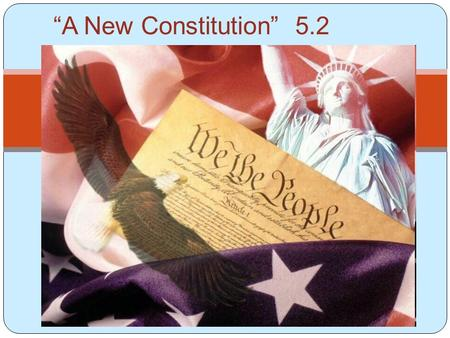 "Chapter 5 Section 2 ""A New Constitution"" 5.2. Constitutional Convention Some people felt the country needed a stronger central government. Called ""Nationalists"""