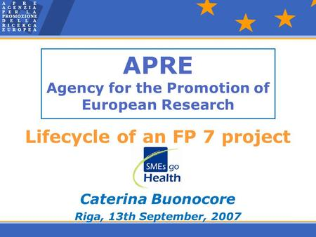 APRE Agency for the Promotion of European Research Lifecycle of an FP 7 project Caterina Buonocore Riga, 13th September, 2007.