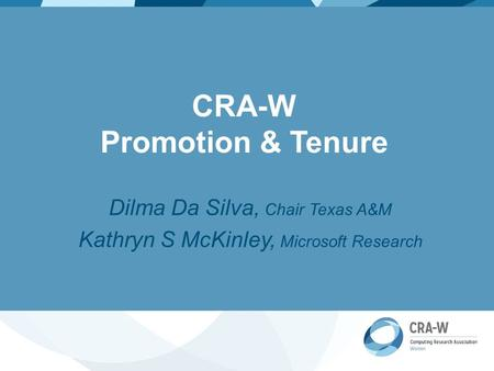 CRA-W Promotion & Tenure Dilma Da Silva, Chair Texas A&M Kathryn S McKinley, Microsoft Research.