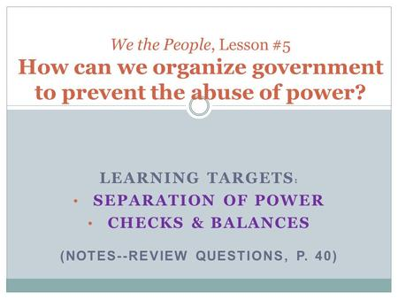 LEARNING TARGETS : SEPARATION OF POWER CHECKS & BALANCES (NOTES--REVIEW QUESTIONS, P. 40) We the People, Lesson #5 How can we organize government to prevent.