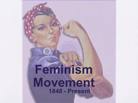 Feminism Movement 1848 - Present. Lecture Outline I. Beginning of the Century II. Seneca Conference III. Voting IV. 1940's and 1950's V. 1960's and 1970's.