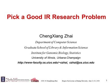 2008 © ChengXiang Zhai Dragon Star Lecture at Beijing University, June 21-30, 2008 1 Pick a Good IR Research Problem ChengXiang Zhai Department of Computer.