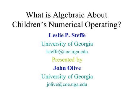What is Algebraic About Children's Numerical Operating? Leslie P. Steffe University of Georgia Presented by John Olive University of.