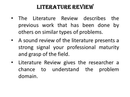 <strong>Literature</strong> <strong>Review</strong> The <strong>Literature</strong> <strong>Review</strong> describes the previous work that has been done by others on similar types <strong>of</strong> problems. A sound <strong>review</strong> <strong>of</strong> the <strong>literature</strong>.