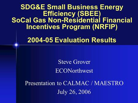 SDG&E Small Business Energy Efficiency (SBEE) SoCal Gas Non-Residential Financial Incentives Program (NRFIP) 2004-05 Evaluation Results Steve Grover ECONorthwest.