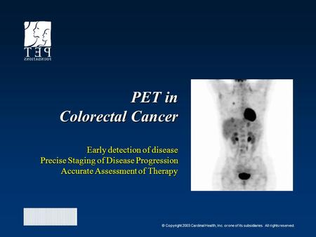 © Copyright 2003 Cardinal Health, Inc. or one of its subsidiaries. All rights reserved. PET in Colorectal Cancer Early detection of disease Precise Staging.