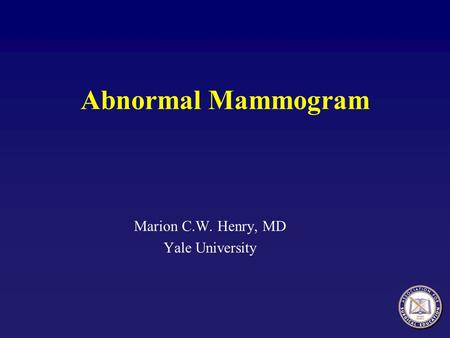 Abnormal Mammogram Marion C.W. Henry, MD Yale University.