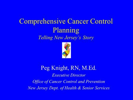 Comprehensive Cancer Control Planning Telling New Jersey's Story Peg Knight, RN, M.Ed. Executive Director Office of Cancer Control and Prevention New.