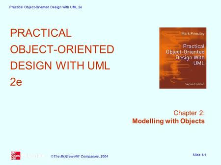 Practical Object-Oriented Design with UML 2e Slide 1/1 ©The McGraw-Hill Companies, 2004 PRACTICAL OBJECT-ORIENTED DESIGN WITH UML 2e Chapter 2: Modelling.