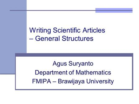 Writing Scientific Articles – General Structures Agus Suryanto Department of Mathematics FMIPA – Brawijaya University.