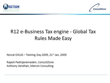 R12 e-Business Tax engine - Global Tax Rules Made Easy Norcal OAUG – Training Day 2009, 21 st Jan, 2009 Rajesh Padinjaremadam, ConzultZone Anthony Vendhan,