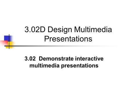 3.02D Design Multimedia Presentations 3.02 Demonstrate interactive multimedia presentations.