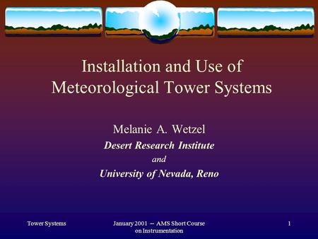 Tower SystemsJanuary 2001 -- AMS Short Course on Instrumentation 1 Installation and Use of Meteorological Tower Systems Melanie A. Wetzel Desert Research.