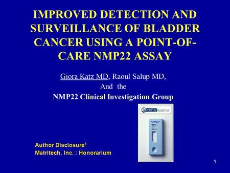 1 IMPROVED DETECTION AND SURVEILLANCE OF BLADDER CANCER USING A POINT-OF- CARE NMP22 ASSAY Giora Katz MD, Raoul Salup MD, And the NMP22 Clinical Investigation.