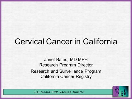 Cervical Cancer in California Janet Bates, MD MPH Research Program Director Research and Surveillance Program California Cancer Registry.