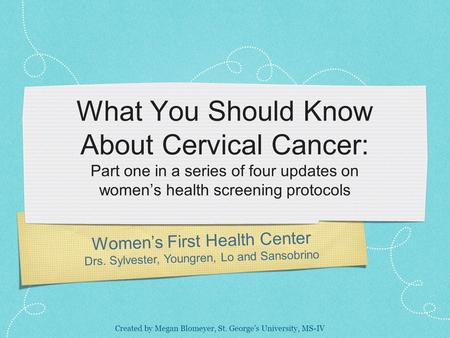Women's First Health Center Drs. Sylvester, Youngren, Lo and Sansobrino What You Should Know About Cervical Cancer: Part one in a series of four updates.