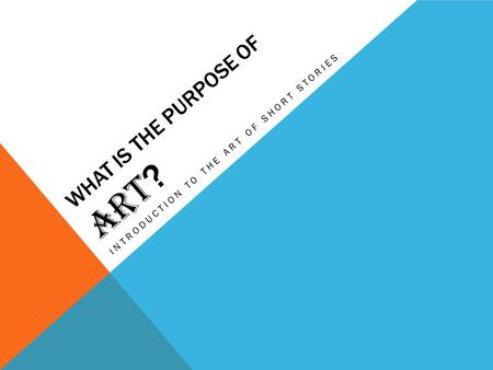 WHAT IS THE PURPOSE OF ART ? INTRODUCTION TO THE ART OF SHORT STORIES.