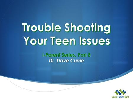 Trouble Shooting Your Teen Issues i-Parent Series, Part 8 Dr. Dave Currie.