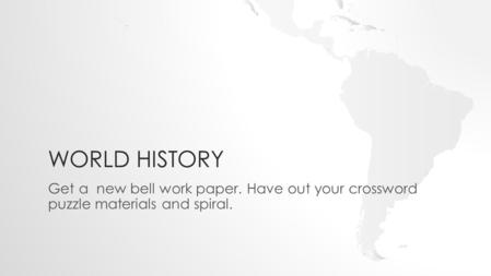 WORLD HISTORY Get a new bell work paper. Have out your crossword puzzle materials and spiral.