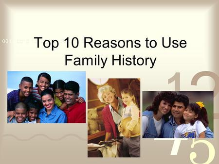 Top 10 Reasons to Use Family History. #10 You already use family history… You just don't realize it! –Data and surveys –Handouts and brochures –Presentations.