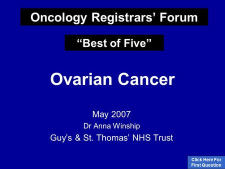 "Ovarian Cancer May 2007 Dr Anna Winship Guy's & St. Thomas' NHS Trust Click Here For First Question Oncology Registrars' Forum ""Best of Five"""