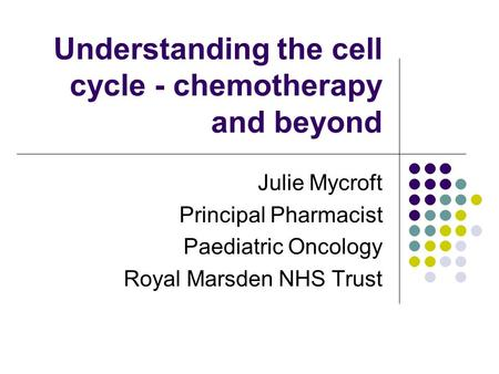 Understanding the cell cycle - chemotherapy and beyond Julie Mycroft Principal Pharmacist Paediatric Oncology Royal Marsden NHS Trust.