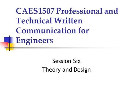 CAES1507 Professional and Technical Written Communication for Engineers Session Six Theory and Design.