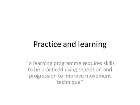 "Practice and learning "" a learning programme requires skills to be practiced using repetition and progression to improve movement technique"""