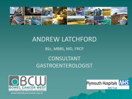 ANDREW LATCHFORD BSc, MBBS, MD, FRCP CONSULTANT GASTROENTEROLOGIST www.bowelcancerwest.org.uk.