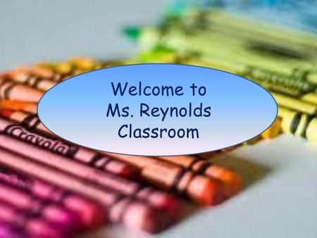 Welcome to Ms. Reynolds Classroom. Introduction Ms. Reynolds B.S. Early Childhood Education Teaching for 13 years Eight years in Third Grade Two years.