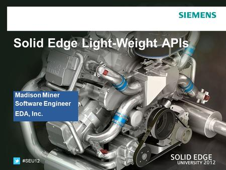 #SEU12 Solid Edge Light-Weight APIs Madison Miner Software Engineer EDA, Inc.