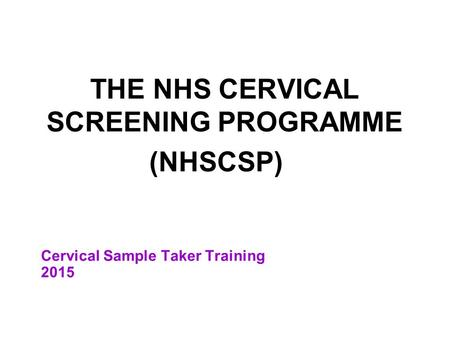 Cervical Sample Taker Training 2015 THE NHS CERVICAL SCREENING PROGRAMME (NHSCSP)