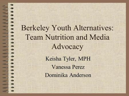 Berkeley Youth Alternatives: Team Nutrition and Media Advocacy Keisha Tyler, MPH Vanessa Perez Dominika Anderson.