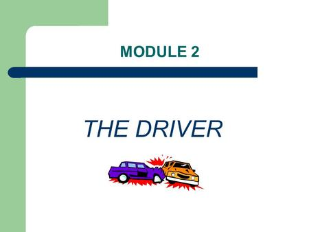 MODULE 2 THE DRIVER. FACTORS INVOLVED IN COLLISIONS Three factors in collisions, of which you only have control over the first two; – 1. Driver – 2. Vehicle.