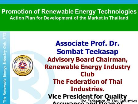 Associate Prof. Dr. Sombat Teekasap Advisory Board Chairman, Renewable Energy Industry Club The Federation of Thai Industries. Vice President for Quality.