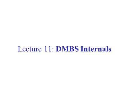 Lecture 11: DMBS Internals. What Should a DBMS Do? Store large amounts of data Process queries efficiently Allow multiple users to access the database.
