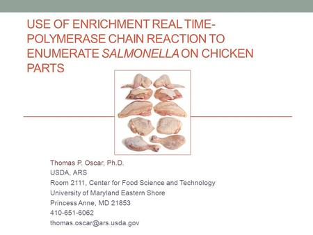 USE OF ENRICHMENT REAL TIME- POLYMERASE CHAIN REACTION TO ENUMERATE SALMONELLA ON CHICKEN PARTS Thomas P. Oscar, Ph.D. USDA, ARS Room 2111, Center for.