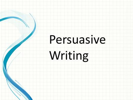 Persuasive Writing. P ERSUASIVE E SSAYS A persuasive essay (also known as the argument essay) has one of two objectives: 1.To convince your reader to.