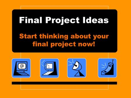 Final Project Ideas Start thinking about your final project now!