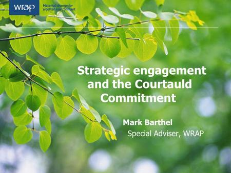 Strategic engagement and the Courtauld Commitment Mark Barthel Special Adviser, WRAP.
