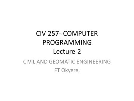 CIV 257- COMPUTER PROGRAMMING Lecture 2 CIVIL AND GEOMATIC ENGINEERING FT Okyere.