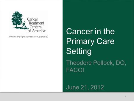 Cancer in the Primary Care Setting Theodore Pollock, DO, FACOI June 21, 2012 1.
