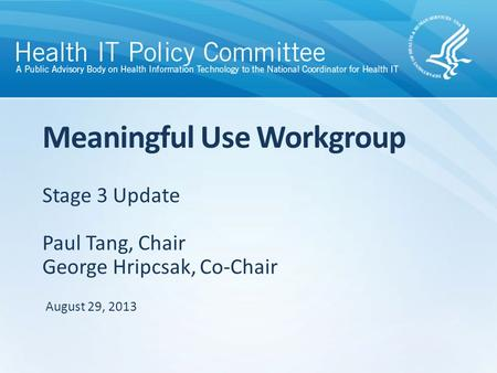 Stage 3 Update Paul Tang, Chair George Hripcsak, Co-Chair Meaningful Use Workgroup August 29, 2013.