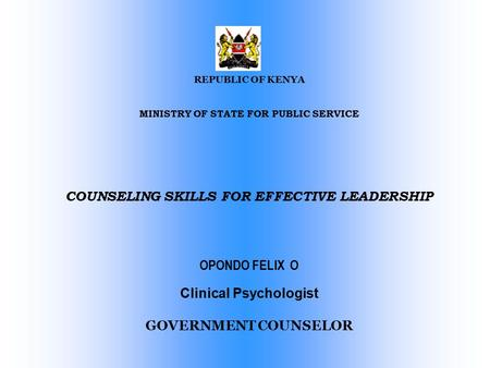 REPUBLIC OF KENYA MINISTRY OF STATE FOR PUBLIC SERVICE COUNSELING SKILLS FOR EFFECTIVE LEADERSHIP OPONDO FELIX O Clinical Psychologist GOVERNMENT COUNSELOR.
