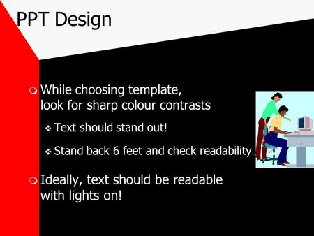 PPT Design  While choosing template, look for sharp colour contrasts  Text should stand out!  Stand back 6 feet and check readability…  Ideally, text.