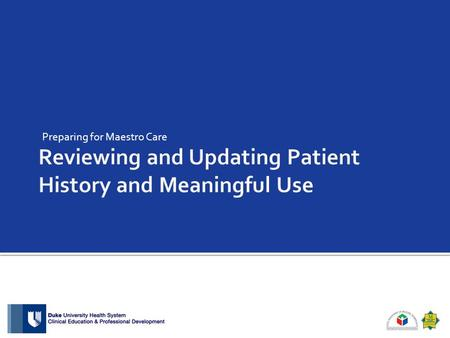 Preparing for Maestro Care.  Objective for This Module: At the end of this section, the participant will be able to update the patient history and understand.